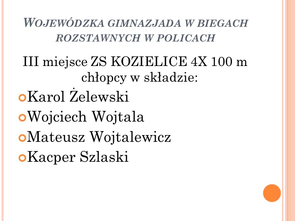 W OJEWÓDZKA GIMNAZJADA W BIEGACH ROZSTAWNYCH W POLICACH III miejsce ZS KOZIELICE 4X 100 m chłopcy w składzie: Karol Żelewski Wojciech Wojtala Mateusz Wojtalewicz Kacper Szlaski