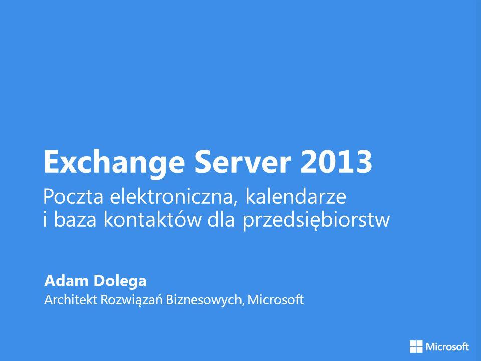 Exchange Server 2013 Poczta elektroniczna, kalendarze i baza kontaktów dla przedsiębiorstw Adam Dolega Architekt Rozwiązań Biznesowych, Microsoft