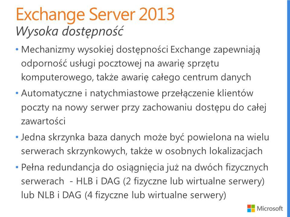 Mechanizmy wysokiej dostępności Exchange zapewniają odporność usługi pocztowej na awarię sprzętu komputerowego, także awarię całego centrum danych Automatyczne i natychmiastowe przełączenie klientów poczty na nowy serwer przy zachowaniu dostępu do całej zawartości Jedna skrzynka baza danych może być powielona na wielu serwerach skrzynkowych, także w osobnych lokalizacjach Pełna redundancja do osiągnięcia już na dwóch fizycznych serwerach - HLB i DAG (2 fizyczne lub wirtualne serwery) lub NLB i DAG (4 fizyczne lub wirtualne serwery) Wysoka dostępność