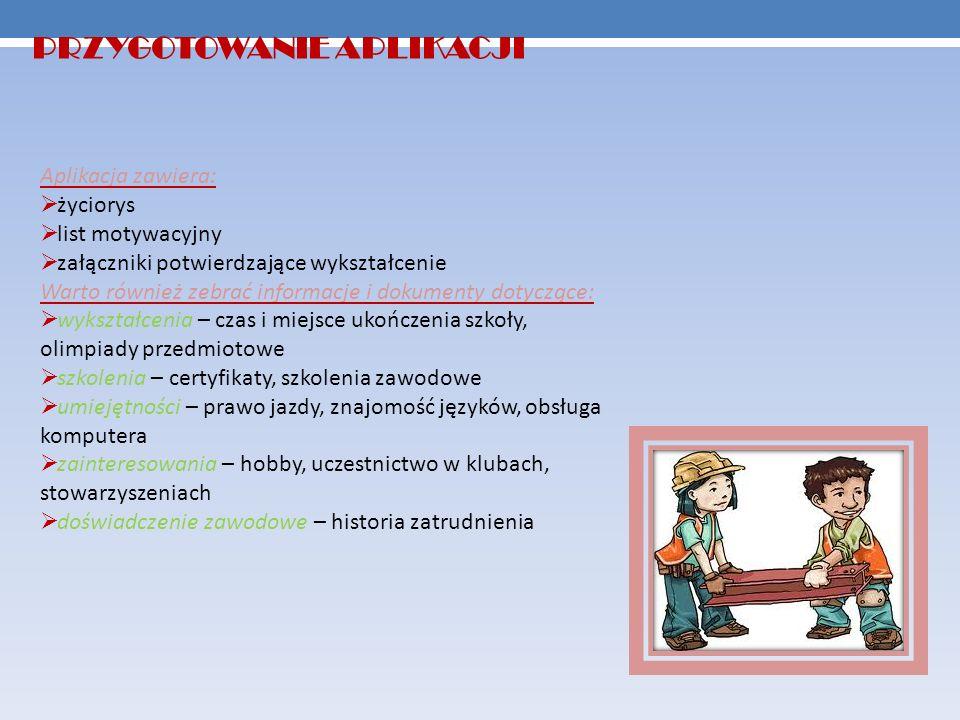 PRZYGOTOWANIE APLIKACJI Aplikacja zawiera: życiorys list motywacyjny załączniki potwierdzające wykształcenie Warto również zebrać informacje i dokumenty dotyczące: wykształcenia – czas i miejsce ukończenia szkoły, olimpiady przedmiotowe szkolenia – certyfikaty, szkolenia zawodowe umiejętności – prawo jazdy, znajomość języków, obsługa komputera zainteresowania – hobby, uczestnictwo w klubach, stowarzyszeniach doświadczenie zawodowe – historia zatrudnienia