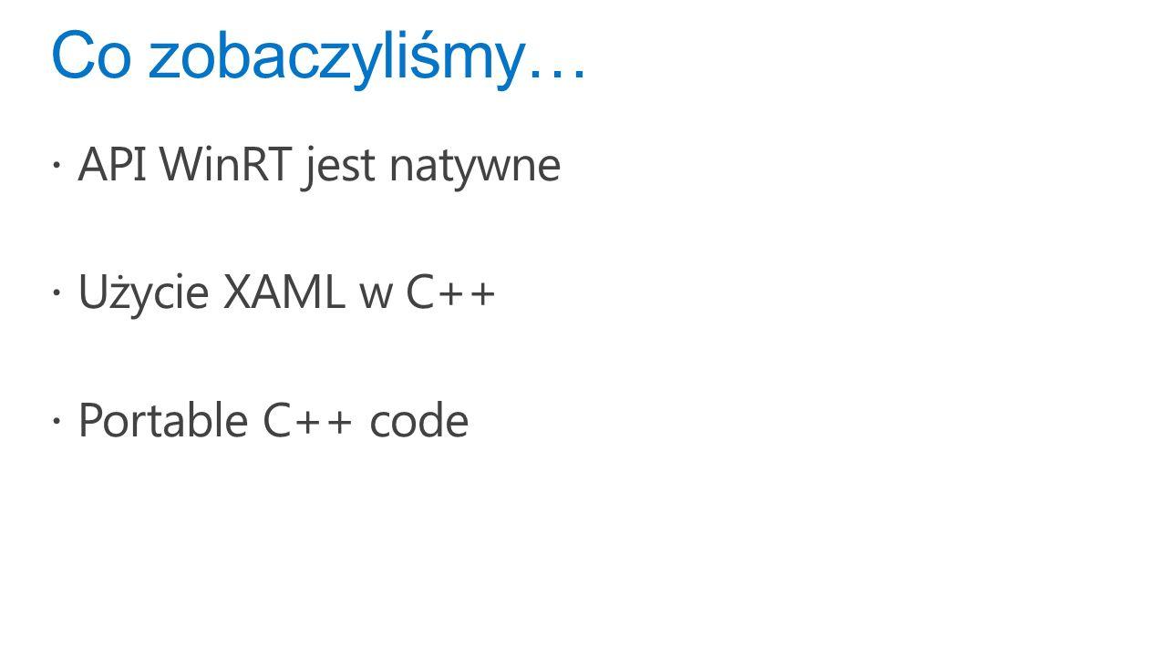 Co zobaczyliśmy… API WinRT jest natywne Użycie XAML w C++ Portable C++ code