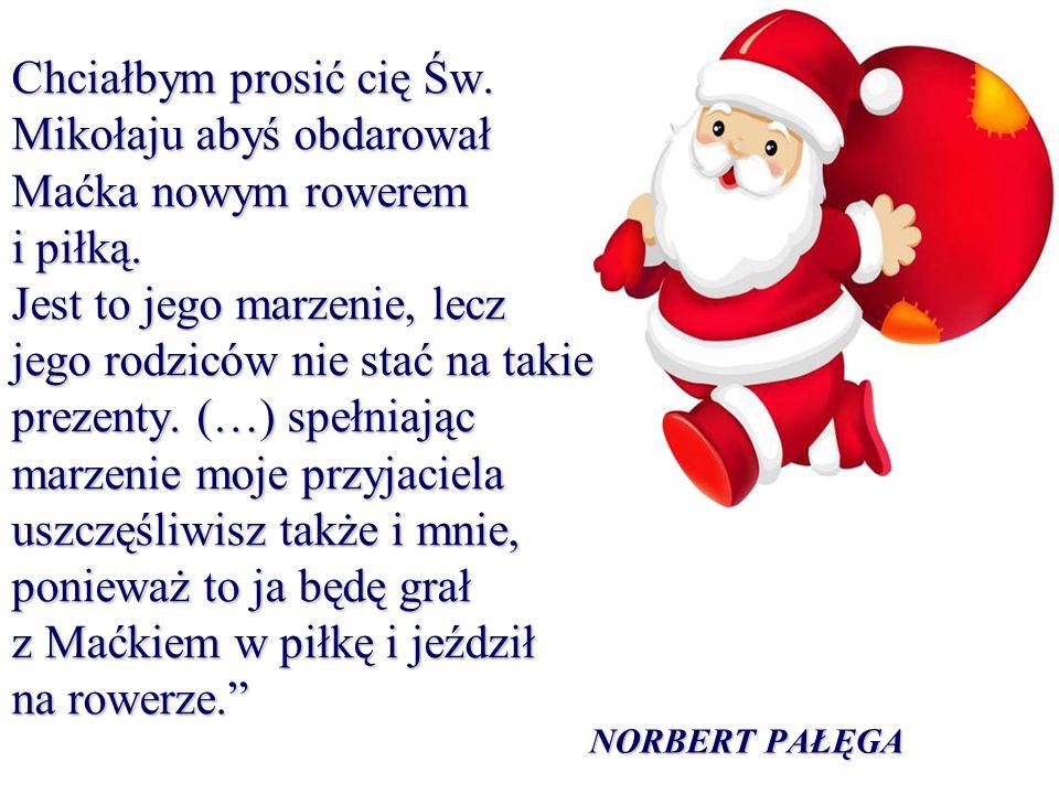 Chciałbym prosić cię Św. Mikołaju abyś obdarował Maćka nowym rowerem i piłką. Jest to jego marzenie, lecz jego rodziców nie stać na takie prezenty. (…