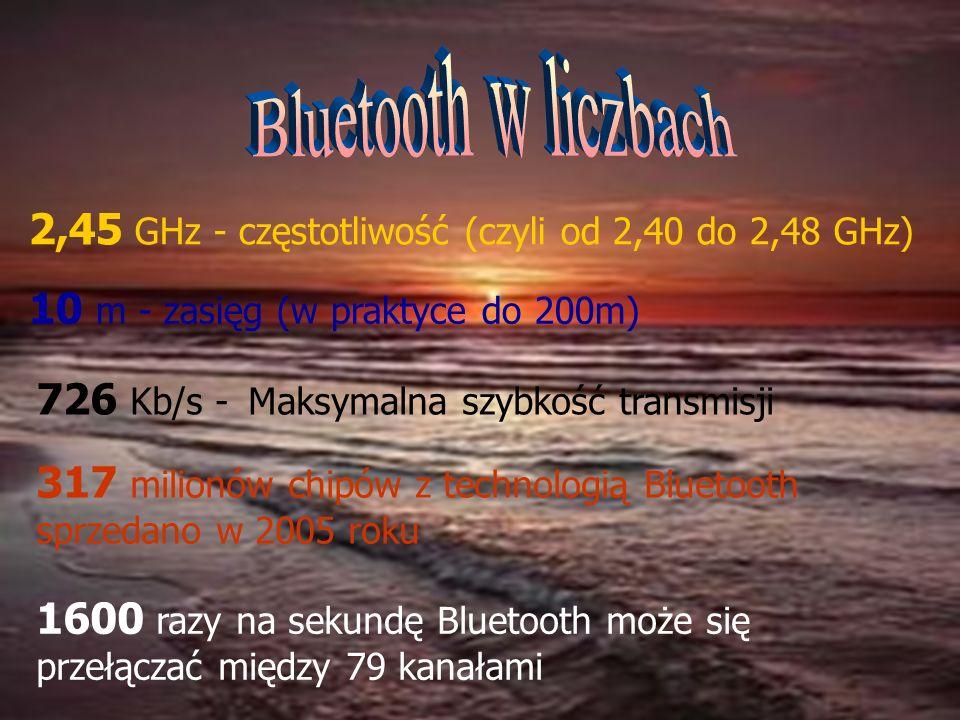 2,45 GHz - częstotliwość (czyli od 2,40 do 2,48 GHz) 10 m - zasięg (w praktyce do 200m) 1600 razy na sekundę Bluetooth może się przełączać między 79 k
