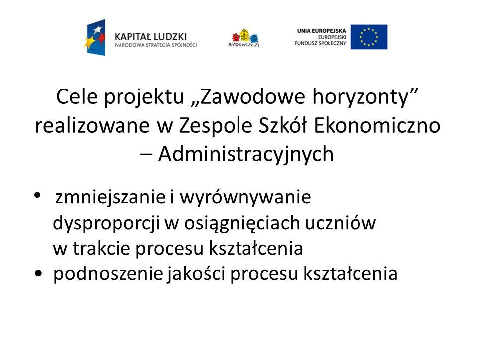 Cele projektu Zawodowe horyzonty realizowane w Zespole Szkół Ekonomiczno – Administracyjnych zmniejszanie i wyrównywanie dysproporcji w osiągnięciach