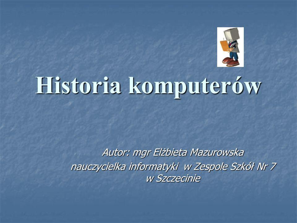 Historia komputerów Autor: mgr Elżbieta Mazurowska nauczycielka informatyki w Zespole Szkół Nr 7 w Szczecinie