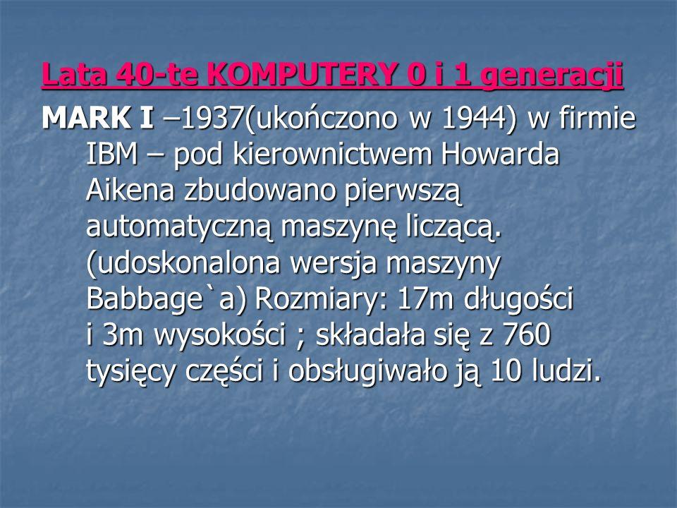 Lata 40-te KOMPUTERY 0 i 1 generacji MARK I –1937(ukończono w 1944) w firmie IBM – pod kierownictwem Howarda Aikena zbudowano pierwszą automatyczną maszynę liczącą.