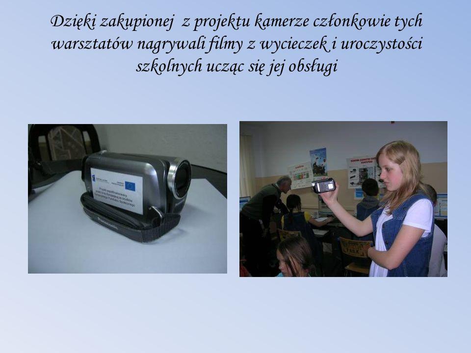Dzięki zakupionej z projektu kamerze członkowie tych warsztatów nagrywali filmy z wycieczek i uroczystości szkolnych ucząc się jej obsługi