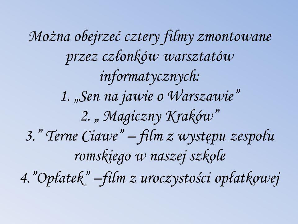 Można obejrzeć cztery filmy zmontowane przez członków warsztatów informatycznych: 1. Sen na jawie o Warszawie 2. Magiczny Kraków 3. Terne Ciawe – film