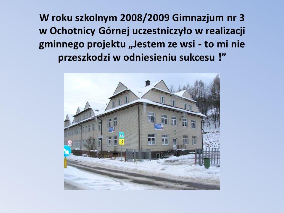 W roku szkolnym 2008/2009 Gimnazjum nr 3 w Ochotnicy Górnej uczestniczyło w realizacji gminnego projektu Jestem ze wsi - to mi nie przeszkodzi w odnie