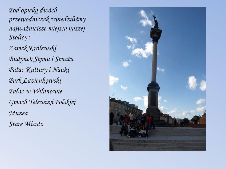 Pod opieką dwóch przewodniczek zwiedziliśmy najważniejsze miejsca naszej Stolicy : Zamek Królewski Budynek Sejmu i Senatu Pałac Kultury i Nauki Park Ł