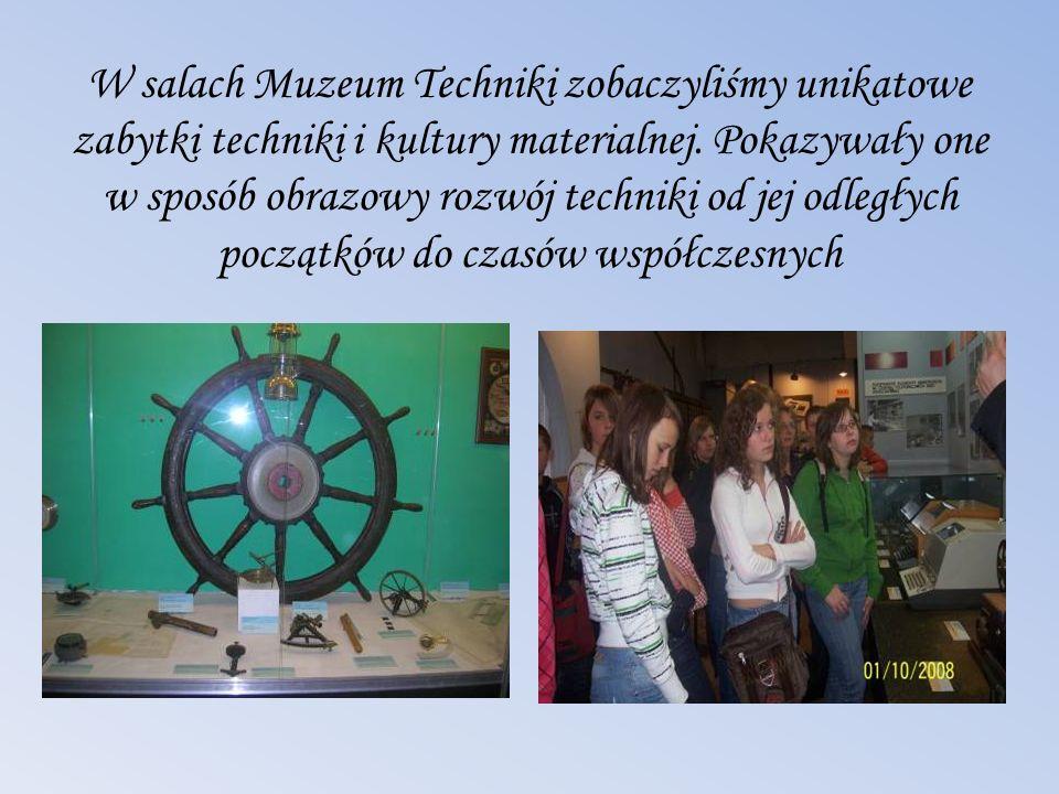 W salach Muzeum Techniki zobaczyliśmy unikatowe zabytki techniki i kultury materialnej. Pokazywały one w sposób obrazowy rozwój techniki od jej odległ
