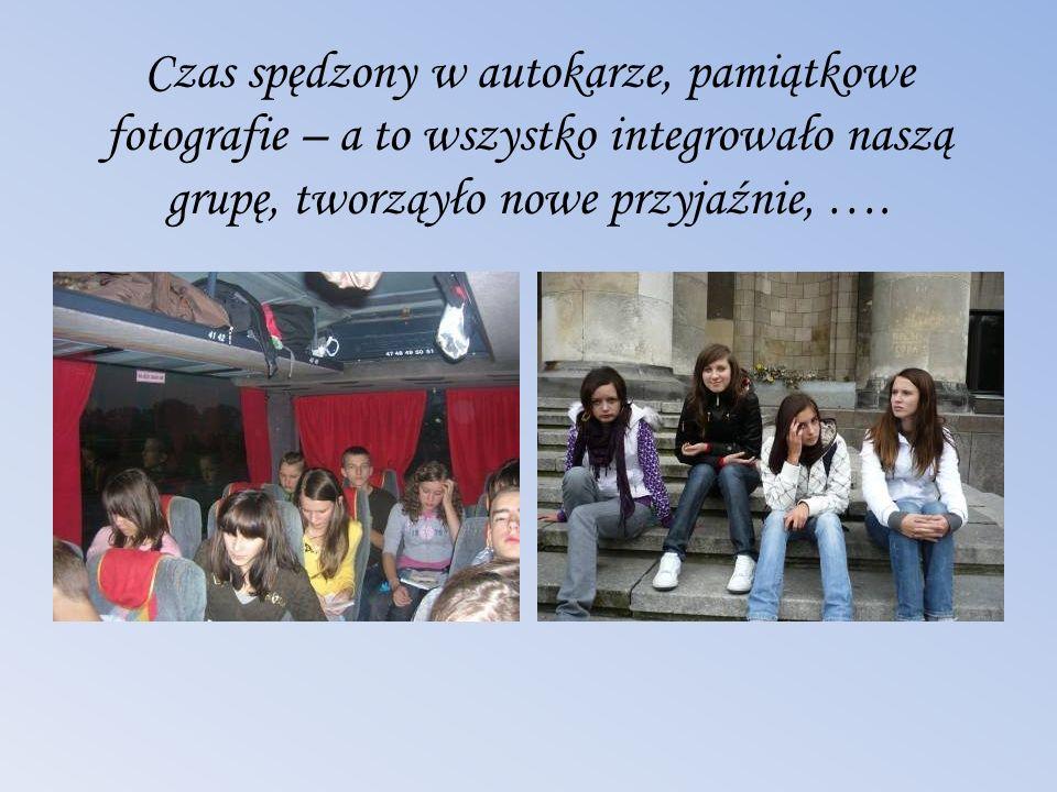 Czas spędzony w autokarze, pamiątkowe fotografie – a to wszystko integrowało naszą grupę, tworząyło nowe przyjaźnie, ….