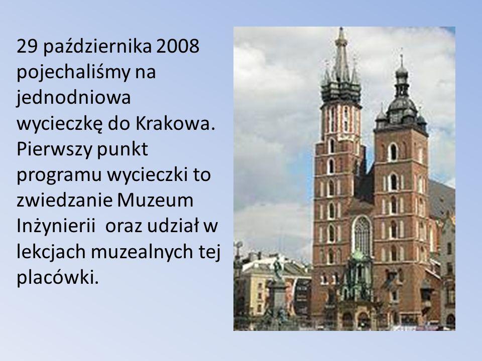 29 października 2008 pojechaliśmy na jednodniowa wycieczkę do Krakowa. Pierwszy punkt programu wycieczki to zwiedzanie Muzeum Inżynierii oraz udział w