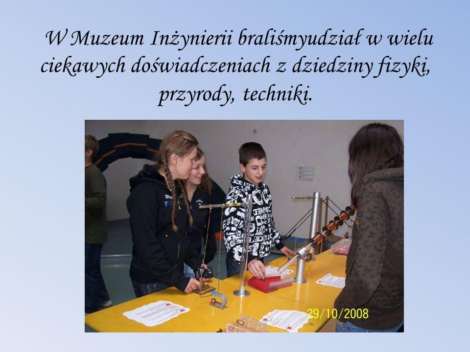 W Muzeum Inżynierii braliśmyudział w wielu ciekawych doświadczeniach z dziedziny fizyki, przyrody, techniki.