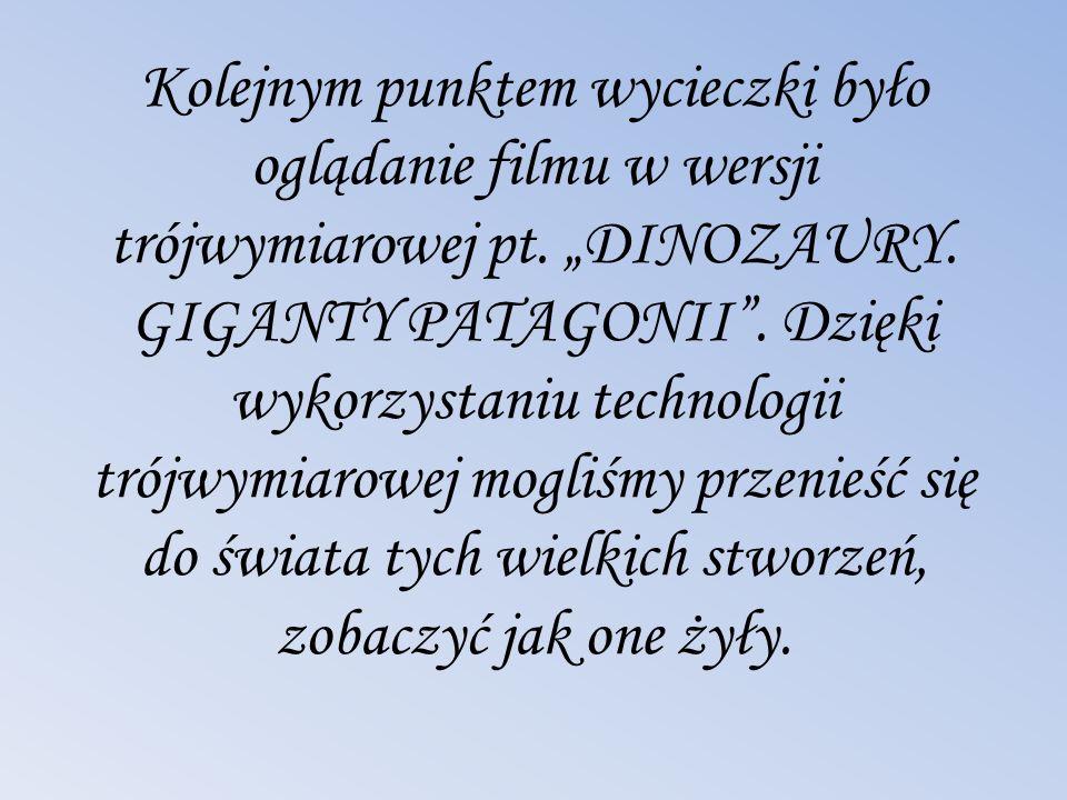 Kolejnym punktem wycieczki było oglądanie filmu w wersji trójwymiarowej pt. DINOZAURY. GIGANTY PATAGONII. Dzięki wykorzystaniu technologii trójwymiaro