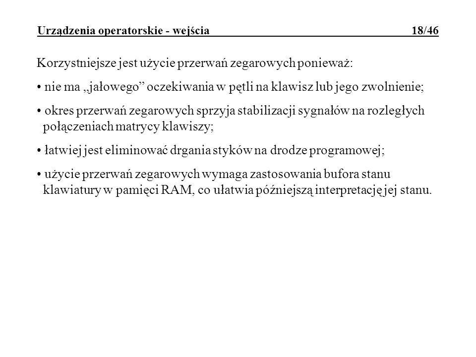Urządzenia operatorskie - wejścia 18/46 Korzystniejsze jest użycie przerwań zegarowych ponieważ: nie ma jałowego oczekiwania w pętli na klawisz lub je