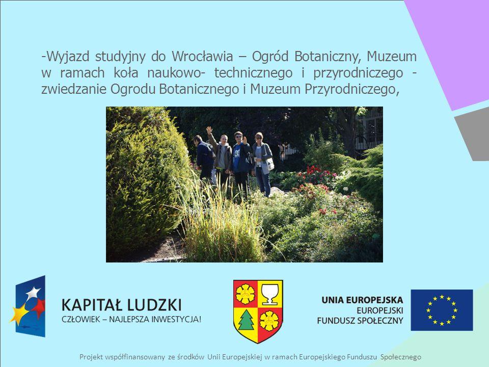 Projekt współfinansowany ze środków Unii Europejskiej w ramach Europejskiego Funduszu Społecznego -Wyjazd studyjny do Wrocławia – Ogród Botaniczny, Muzeum w ramach koła naukowo- technicznego i przyrodniczego - zwiedzanie Ogrodu Botanicznego i Muzeum Przyrodniczego,