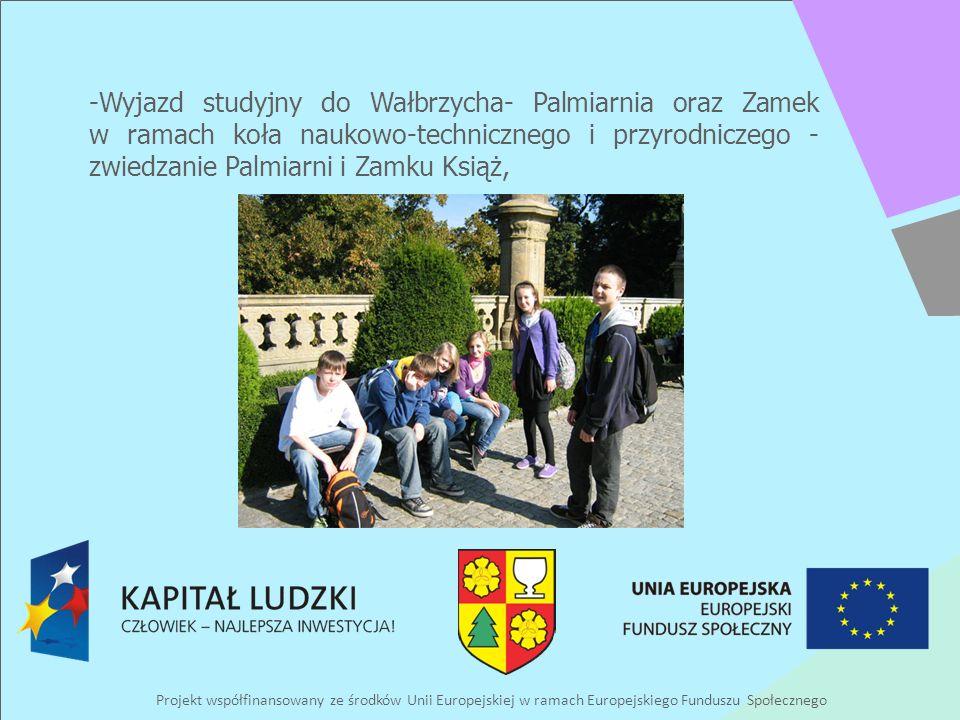 Projekt współfinansowany ze środków Unii Europejskiej w ramach Europejskiego Funduszu Społecznego -Wyjazd studyjny do Wałbrzycha- Palmiarnia oraz Zamek w ramach koła naukowo-technicznego i przyrodniczego - zwiedzanie Palmiarni i Zamku Książ,