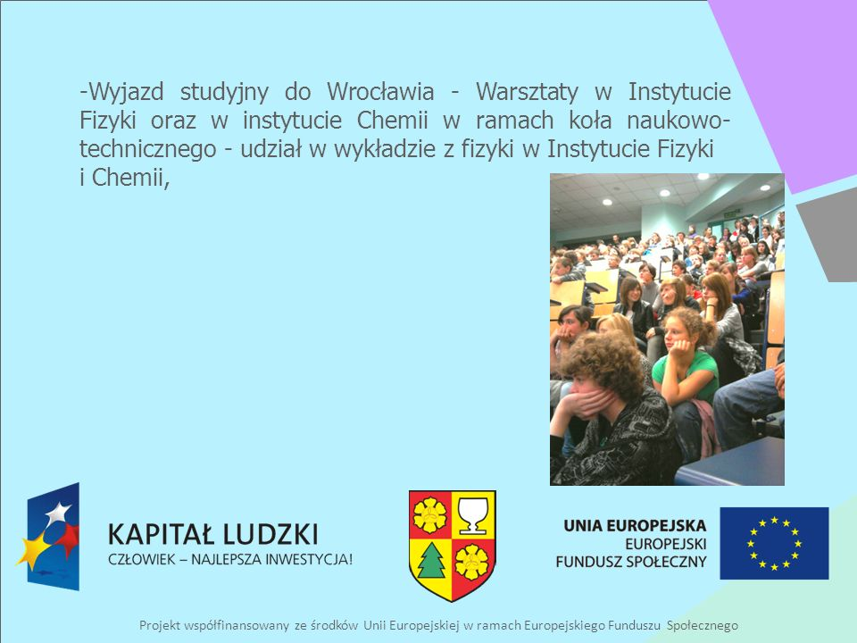 Projekt współfinansowany ze środków Unii Europejskiej w ramach Europejskiego Funduszu Społecznego -Wyjazd studyjny do Wrocławia - Warsztaty w Instytucie Fizyki oraz w instytucie Chemii w ramach koła naukowo- technicznego - udział w wykładzie z fizyki w Instytucie Fizyki i Chemii,