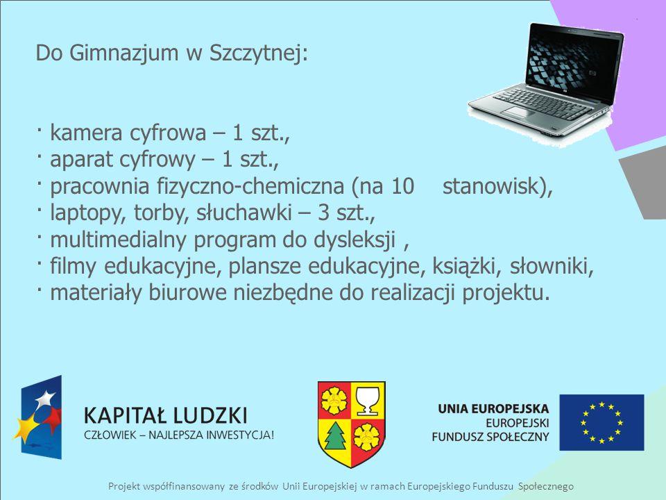 Projekt współfinansowany ze środków Unii Europejskiej w ramach Europejskiego Funduszu Społecznego Do Gimnazjum w Szczytnej: · kamera cyfrowa – 1 szt., · aparat cyfrowy – 1 szt., · pracownia fizyczno-chemiczna (na 10 stanowisk), · laptopy, torby, słuchawki – 3 szt., · multimedialny program do dysleksji, · filmy edukacyjne, plansze edukacyjne, książki, słowniki, · materiały biurowe niezbędne do realizacji projektu.