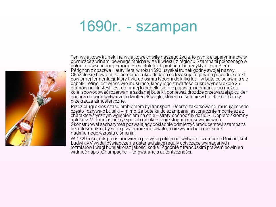 1690r. - szampan Ten wyjątkowy trunek, na wyjątkowe chwile naszego życia, to wynik eksperymnatów w piwniczce z winami pewnego mnicha w XVII wieku, z r