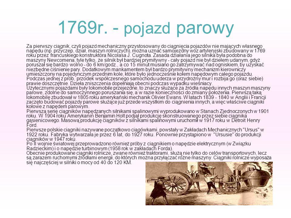 1769r. - pojazd parowy Za pierwszy ciągnik, czyli pojazd mechaniczny przystosowany do ciągnięcia pojazdów nie mających własnego napędu (np. przyczep,