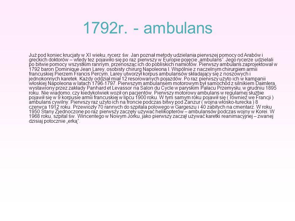 1792r. - ambulans Już pod koniec krucjaty w XI wieku, rycerz św. Jan poznał metody udzielania pierwszej pomocy od Arabów i greckich doktorów – wtedy t