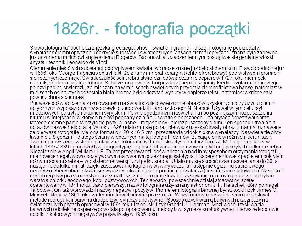 1826r. - fotografia początki Słowo fotografia pochodzi z języka greckiego: phos – światło, i grapho – piszę. Fotografię poprzedziły: wynalazek ciemni
