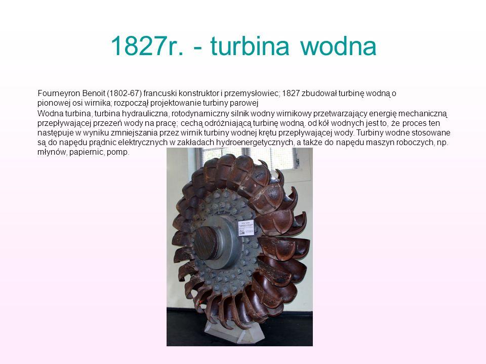 1827r. - turbina wodna Fourneyron Benoit (1802-67) francuski konstruktor i przemysłowiec; 1827 zbudował turbinę wodną o pionowej osi wirnika; rozpoczą