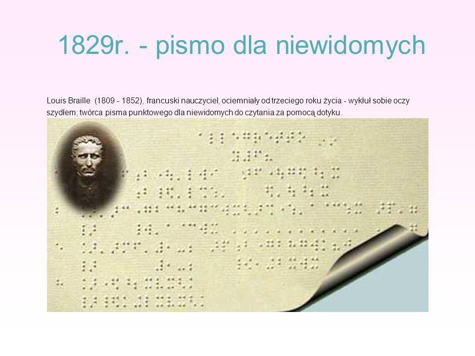 1829r. - pismo dla niewidomych Louis Braille (1809 - 1852), francuski nauczyciel, ociemniały od trzeciego roku życia - wykłuł sobie oczy szydłem; twór