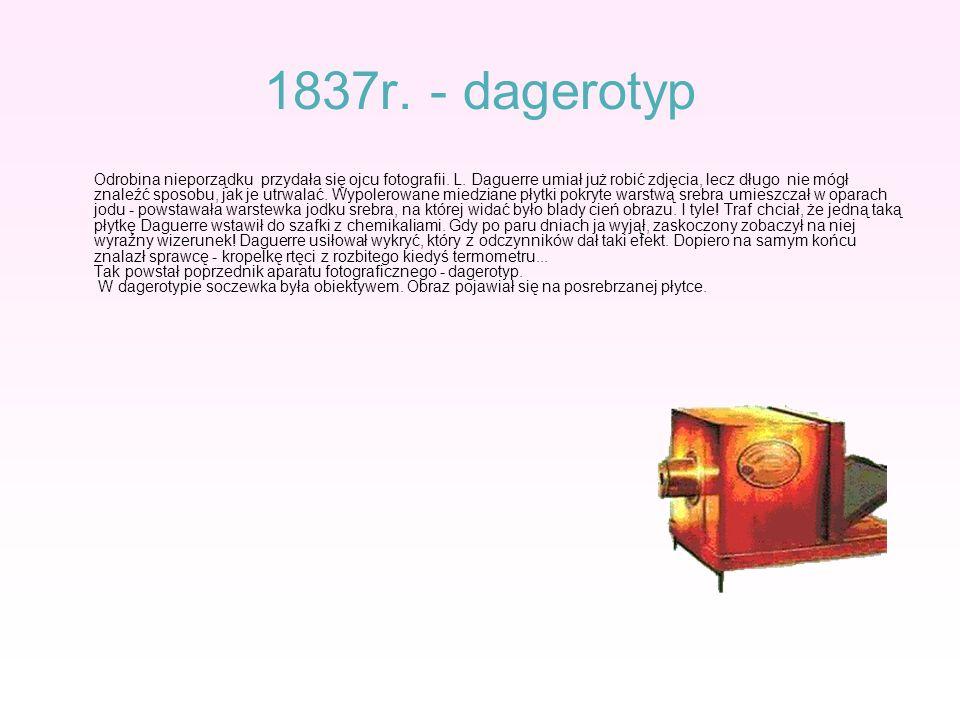 1837r. - dagerotyp Odrobina nieporządku przydała się ojcu fotografii. L. Daguerre umiał już robić zdjęcia, lecz długo nie mógł znaleźć sposobu, jak je