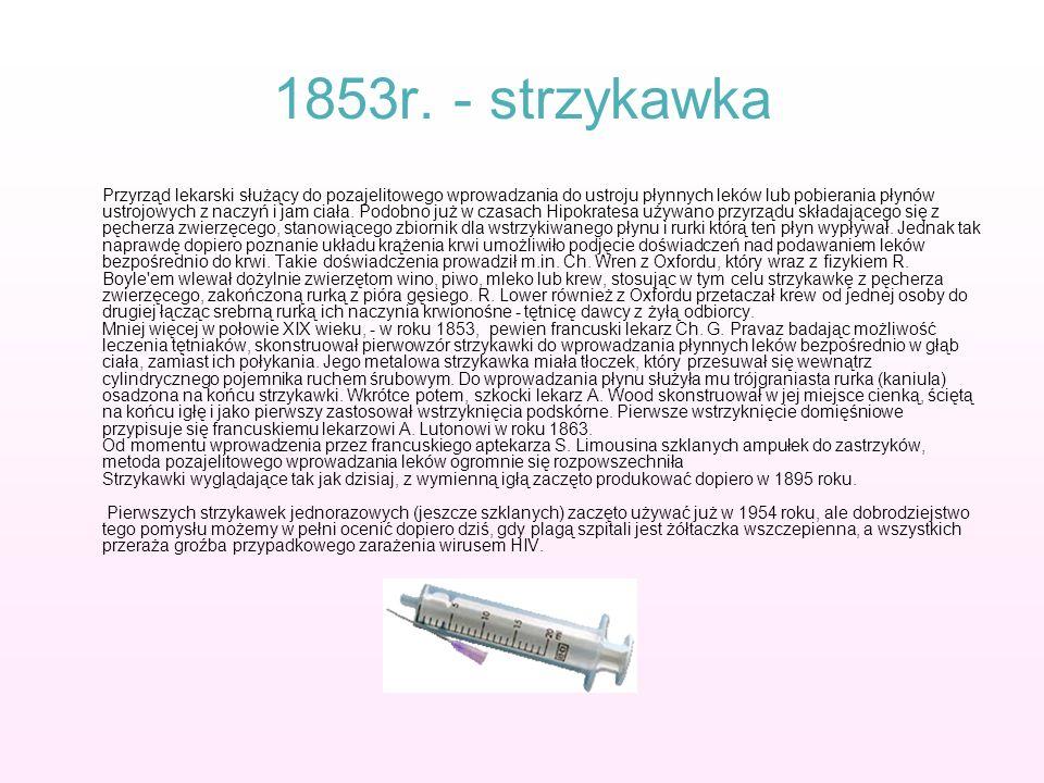 1853r. - strzykawka Przyrząd lekarski służący do pozajelitowego wprowadzania do ustroju płynnych leków lub pobierania płynów ustrojowych z naczyń i ja