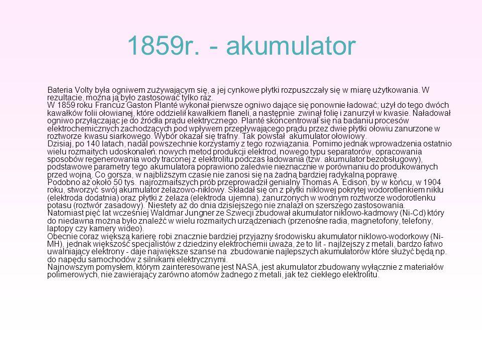 1859r. - akumulator Bateria Volty była ogniwem zużywającym się, a jej cynkowe płytki rozpuszczały się w miarę użytkowania. W rezultacie, można ją było