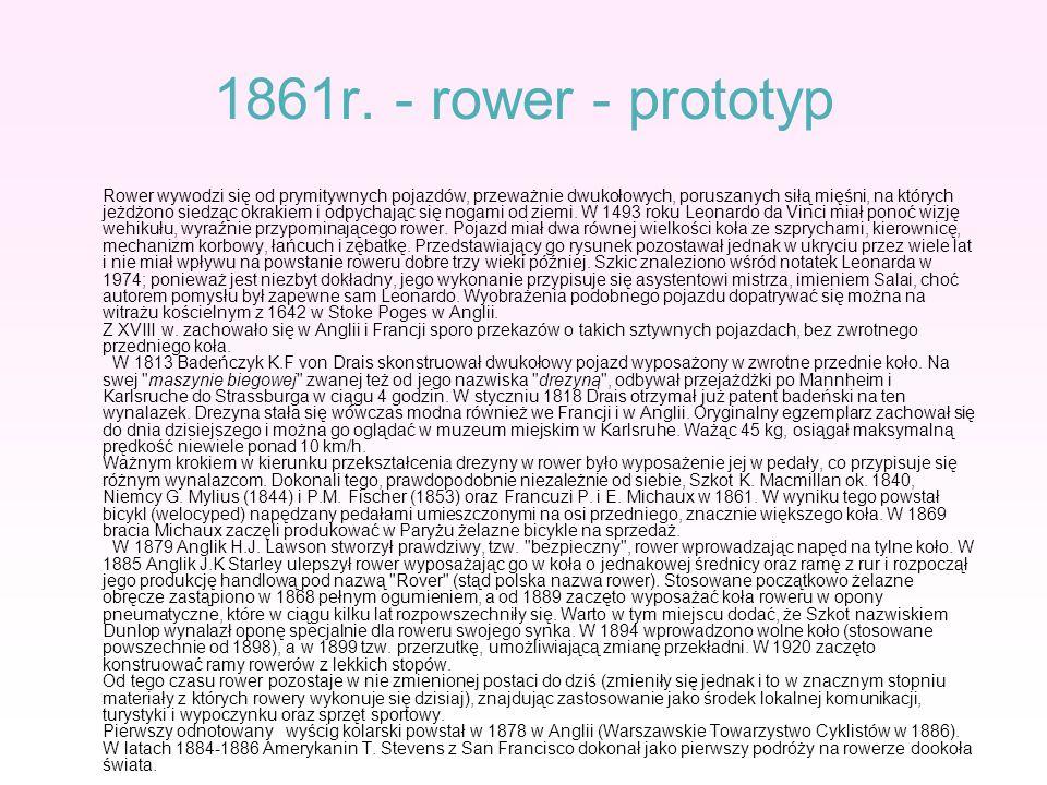 1861r. - rower - prototyp Rower wywodzi się od prymitywnych pojazdów, przeważnie dwukołowych, poruszanych siłą mięśni, na których jeżdżono siedząc okr