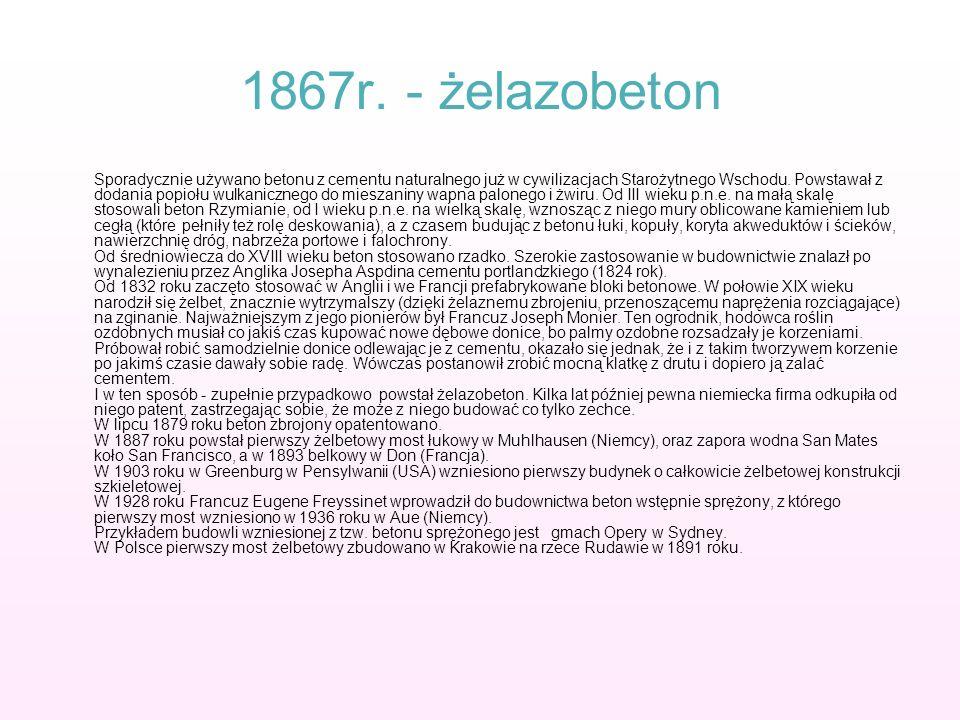 1867r. - żelazobeton Sporadycznie używano betonu z cementu naturalnego już w cywilizacjach Starożytnego Wschodu. Powstawał z dodania popiołu wulkanicz
