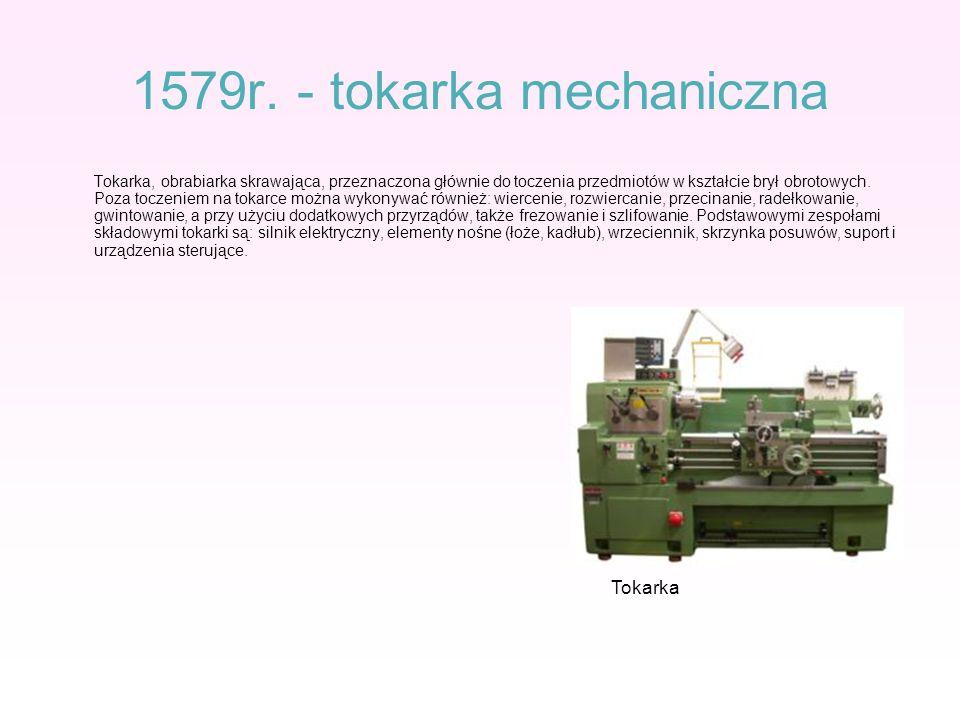1579r. - tokarka mechaniczna Tokarka, obrabiarka skrawająca, przeznaczona głównie do toczenia przedmiotów w kształcie brył obrotowych. Poza toczeniem