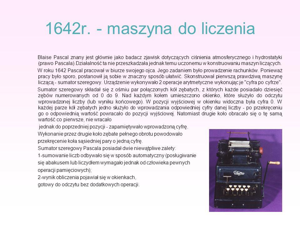 1642r. - maszyna do liczenia Blaise Pascal znany jest głównie jako badacz zjawisk dotyczących ciśnienia atmosferycznego i hydrostatyki (prawo Pascala)
