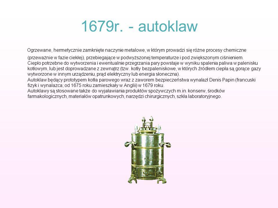 1679r. - autoklaw Ogrzewane, hermetycznie zamknięte naczynie metalowe, w którym prowadzi się różne procesy chemiczne (przeważnie w fazie ciekłej), prz