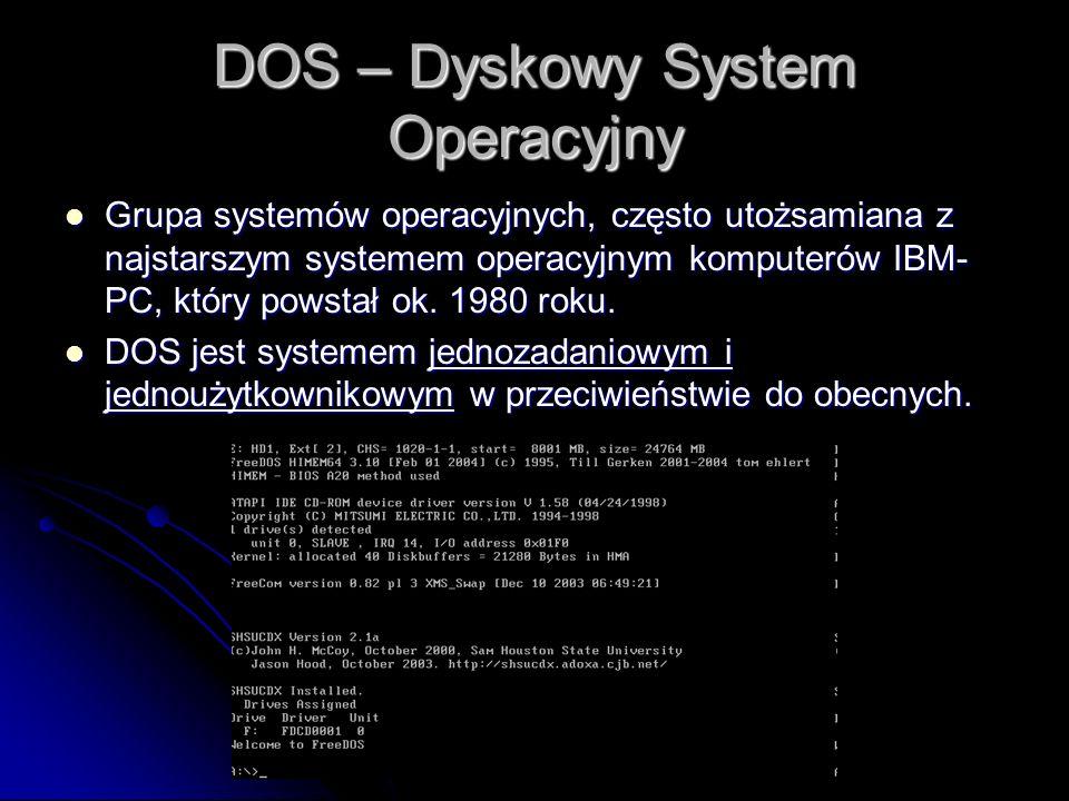 DOS – Dyskowy System Operacyjny Grupa systemów operacyjnych, często utożsamiana z najstarszym systemem operacyjnym komputerów IBM- PC, który powstał ok.