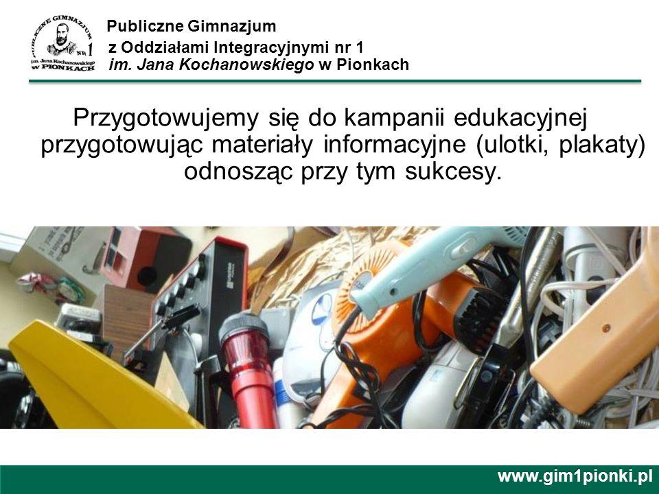 Publiczne Gimnazjum z Oddziałami Integracyjnymi nr 1 im. Jana Kochanowskiego w Pionkach Przygotowujemy się do kampanii edukacyjnej przygotowując mater