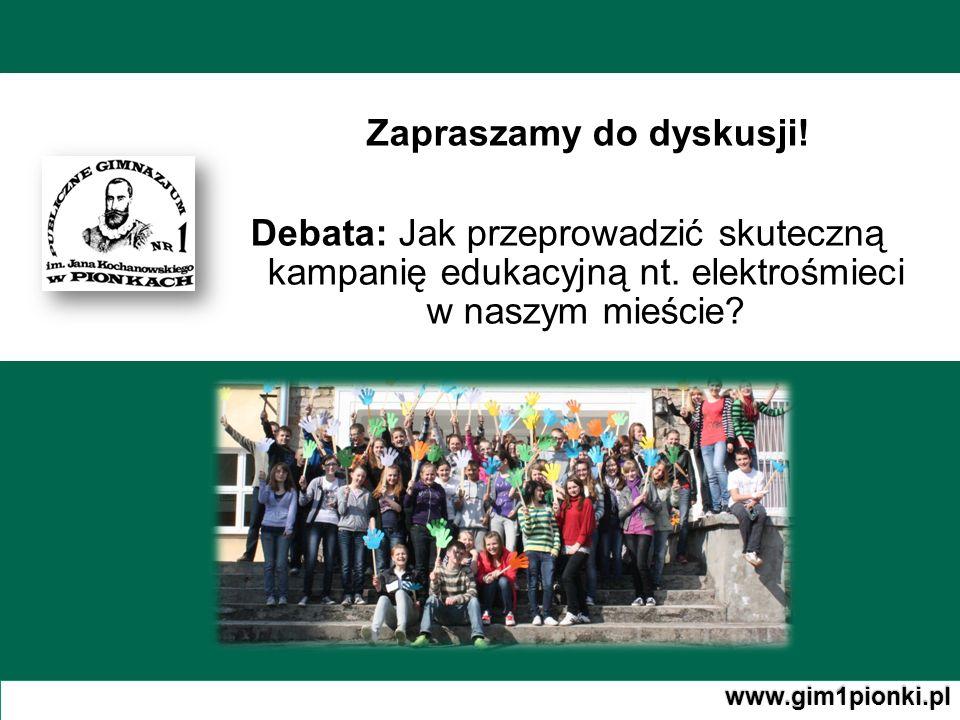 Zapraszamy do dyskusji! Debata: J Debata: Jak przeprowadzić skuteczną kampanię edukacyjną nt. elektrośmieci w naszym mieście? www.gim1pionki.pl