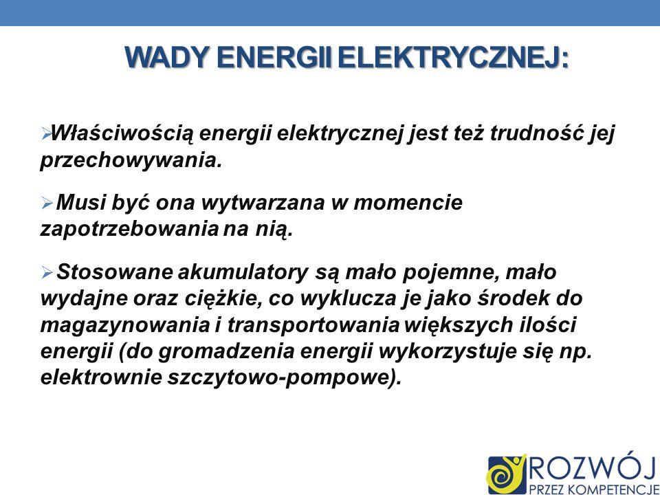 WADY ENERGII ELEKTRYCZNEJ: Właściwością energii elektrycznej jest też trudność jej przechowywania. Musi być ona wytwarzana w momencie zapotrzebowania