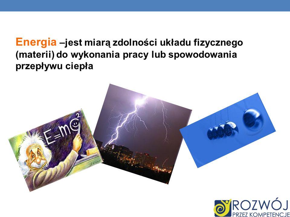 – Energia –jest miarą zdolności układu fizycznego (materii) do wykonania pracy lub spowodowania przepływu ciepła