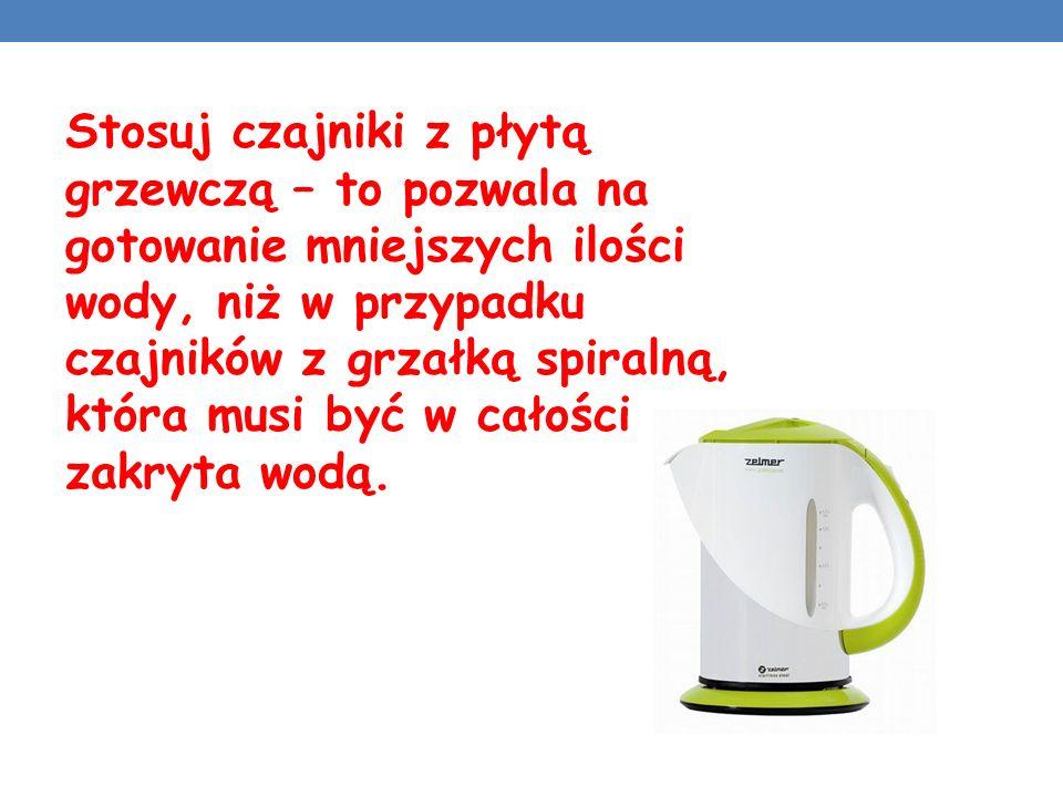 Stosuj czajniki z płytą grzewczą – to pozwala na gotowanie mniejszych ilości wody, niż w przypadku czajników z grzałką spiralną, która musi być w cało