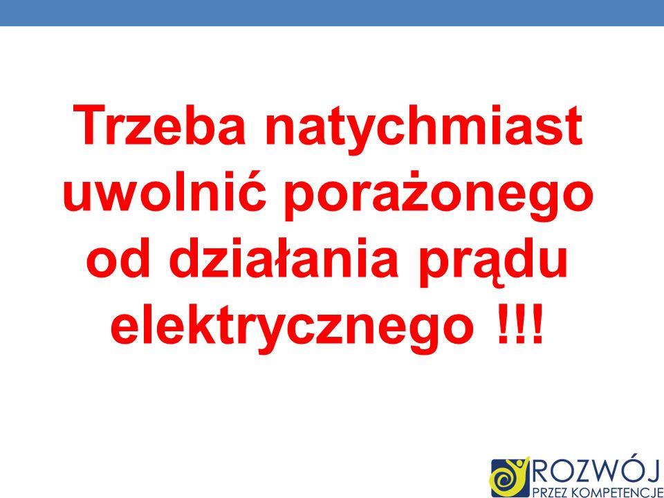 Trzeba natychmiast uwolnić porażonego od działania prądu elektrycznego !!!