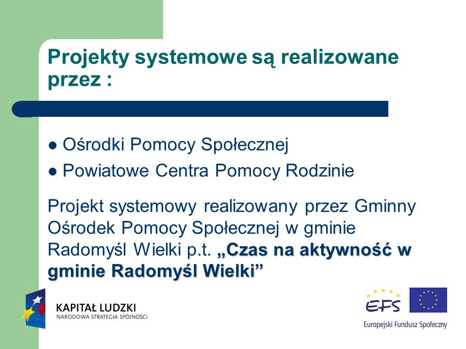 Projekty systemowe są realizowane przez : Ośrodki Pomocy Społecznej Powiatowe Centra Pomocy Rodzinie Czas na aktywność w gminie Radomyśl Wielki Projek