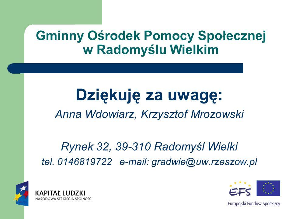 Gminny Ośrodek Pomocy Społecznej w Radomyślu Wielkim Dziękuję za uwagę: Anna Wdowiarz, Krzysztof Mrozowski Rynek 32, 39-310 Radomyśl Wielki tel.