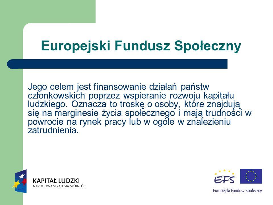 Europejski Fundusz Społeczny Jego celem jest finansowanie działań państw członkowskich poprzez wspieranie rozwoju kapitału ludzkiego. Oznacza to trosk