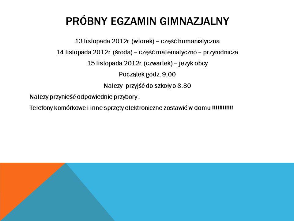 PRÓBNY EGZAMIN GIMNAZJALNY 13 listopada 2012r. (wtorek) – część humanistyczna 14 listopada 2012r. (środa) – część matematyczno – przyrodnicza 15 listo