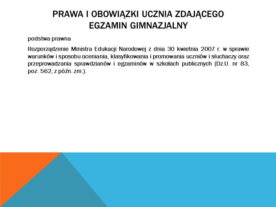 PRAWA I OBOWIĄZKI UCZNIA ZDAJĄCEGO EGZAMIN GIMNAZJALNY podstwa prawna Rozporządzenie Ministra Edukacji Narodowej z dnia 30 kwietnia 2007 r. w sprawie